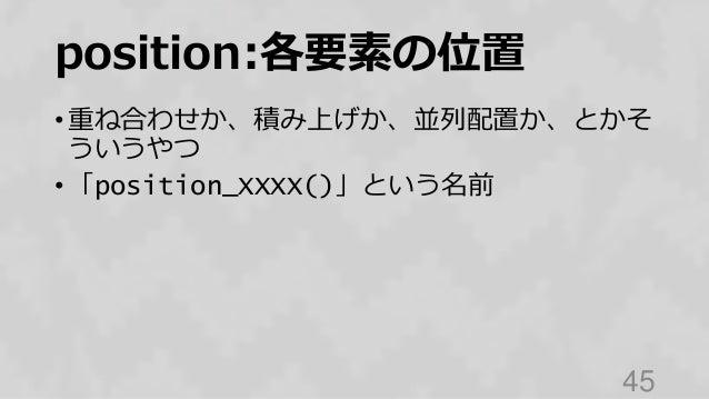 position:各要素の位置 • 重ね合わせか、積み上げか、並列配置か、とかそ ういうやつ • 「position_XXXX()」という名前 45