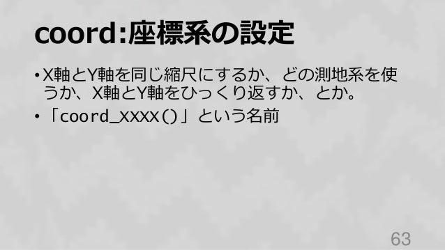 coord:座標系の設定 • X軸とY軸を同じ縮尺にするか、どの測地系を使 うか、X軸とY軸をひっくり返すか、とか。 • 「coord_XXXX()」という名前 63