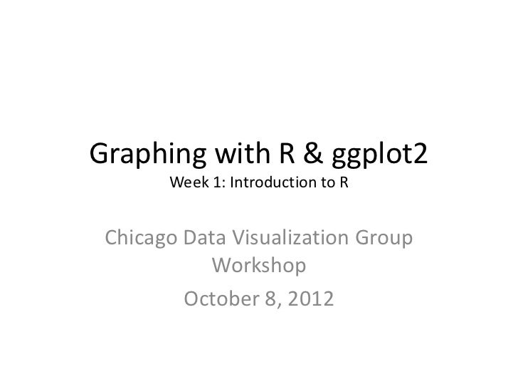 Graphing with R & ggplot2       Week 1: Introduction to R Chicago Data Visualization Group           Workshop         Octo...
