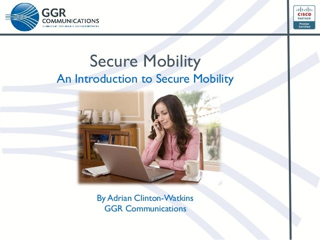 Secure Mobility  An Introduction to Secure Mobility  By Adrian Clinton-Watkins GGR Communications