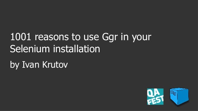 1001 reasons to use Ggr in your Selenium installation by Ivan Krutov