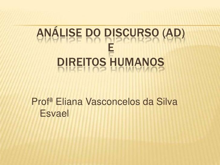 ANÁLISE DO DISCURSO (AD)             E     DIREITOS HUMANOS   Profª Eliana Vasconcelos da Silva   Esvael