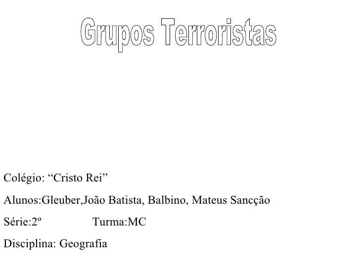 "Grupos Terroristas Colégio: ""Cristo Rei"" Alunos:Gleuber,João Batista, Balbino, Mateus Sancção Série:2º  Turma:MC Disciplin..."