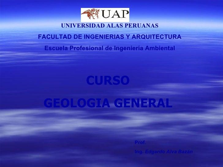 CURSO GEOLOGIA GENERAL UNIVERSIDAD ALAS PERUANAS FACULTAD DE INGENIERIAS Y ARQUITECTURA Escuela Profesional de Ingeniería ...