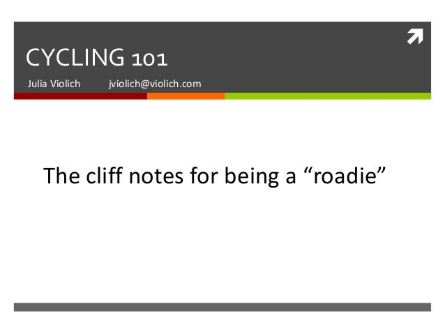 """CYCLING 101Julia Violich   jviolich@violich.com   The cliff notes for being a """"roadie"""""""