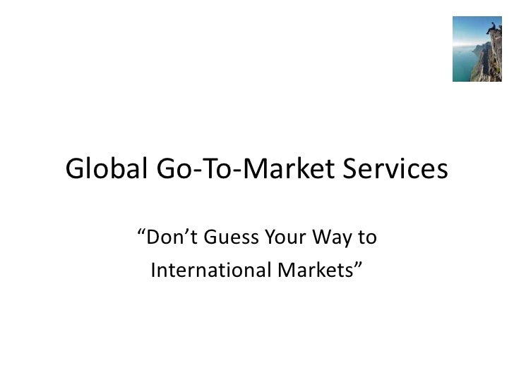 """Global Go-To-Market Services     """"Don't Guess Your Way to      International Markets"""""""