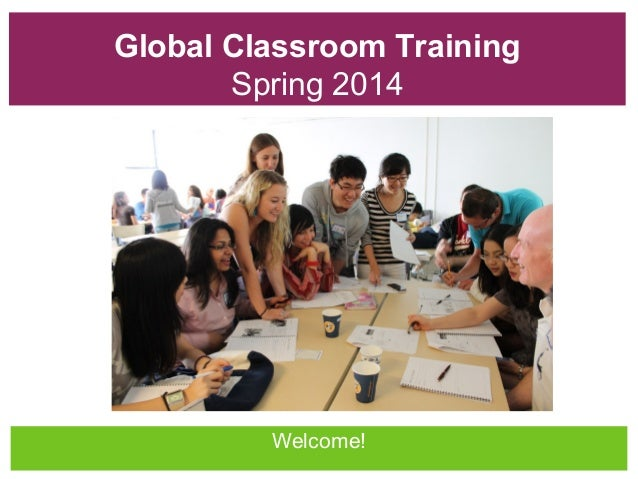 Global Classroom Training Spring 2014  Welcome!