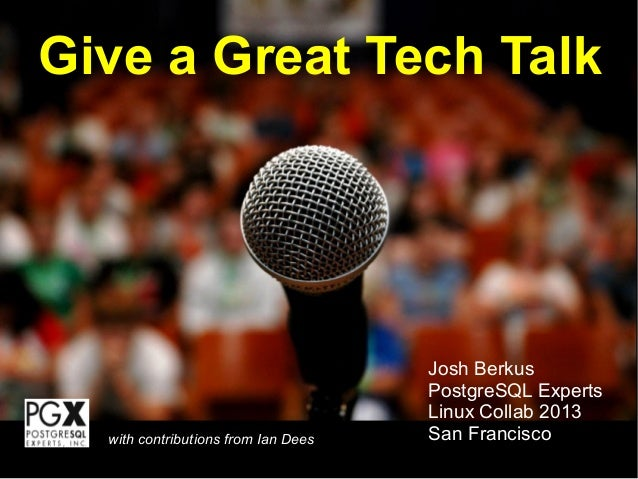 Give a Great Tech TalkJosh BerkusPostgreSQL ExpertsLinux Collab 2013San Franciscowith contributions from Ian Dees