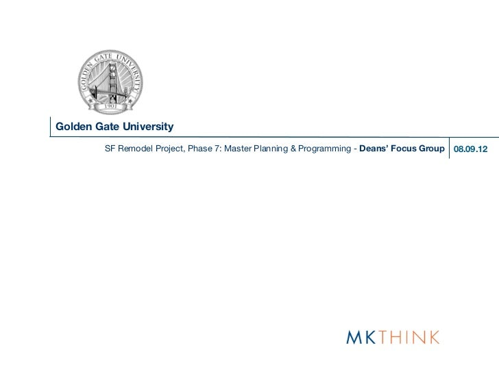 Golden Gate University         SF Remodel Project, Phase 7: Master Planning & Programming - Deans' Focus Group   08.09.12
