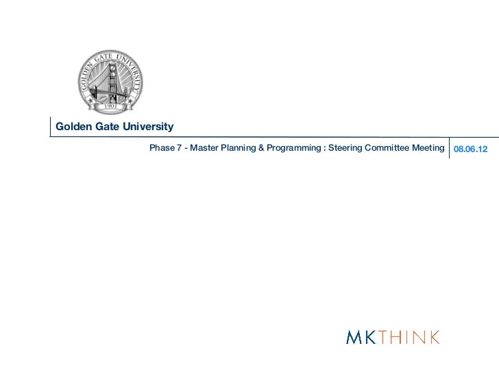 Golden Gate University                 Phase 7 - Master Planning & Programming : Steering Committee Meeting   08.06.12