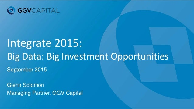 Integrate 2015: Big Data: Big Investment Opportunities September 2015 Glenn Solomon Managing Partner, GGV Capital