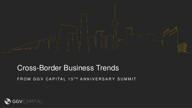 Cross-Border Business Trends F R O M G G V C A P I TA L 1 5 T H A N N I V E R S A R Y S U M M I T