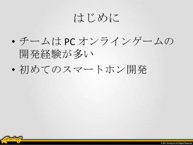 はじめに• チームは PC オンラインゲームの  開発経験が多い• 初めてのスマートホン開発