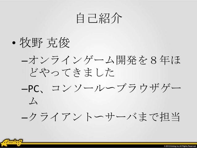 自己紹介• 牧野 克俊 –オンラインゲーム開発を8年ほ  どやってきました –PC、コンソール〜ブラウザゲー  ム –クライアント〜サーバまで担当