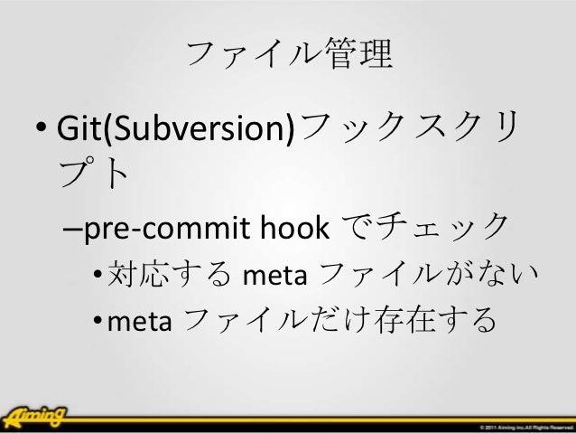 ファイル管理• Git(Subversion)フックスクリ  プト –pre-commit hook でチェック  • 対応する meta ファイルがない  • meta ファイルだけ存在する