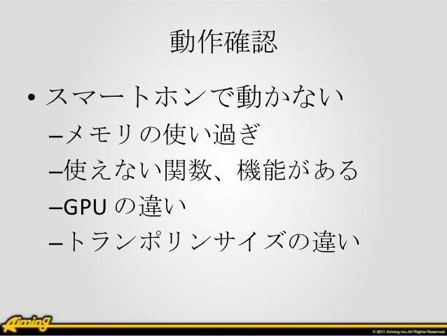 動作確認• スマートホンで動かない–メモリの使い過ぎ–使えない関数、機能がある–GPU の違い–トランポリンサイズの違い