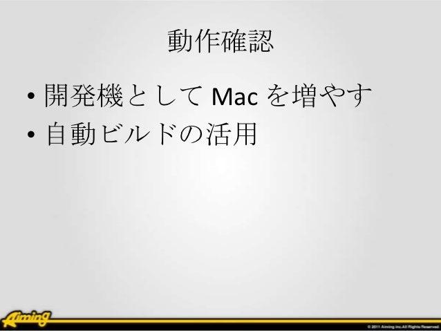 動作確認• 開発機として Mac を増やす• 自動ビルドの活用