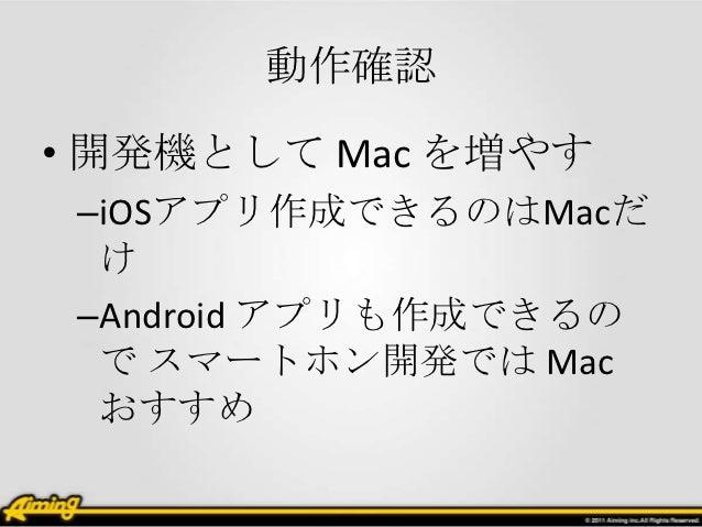 動作確認• 開発機として Mac を増やす –iOSアプリ作成できるのはMacだ  け –Android アプリも作成できるの  で スマートホン開発では Mac  おすすめ