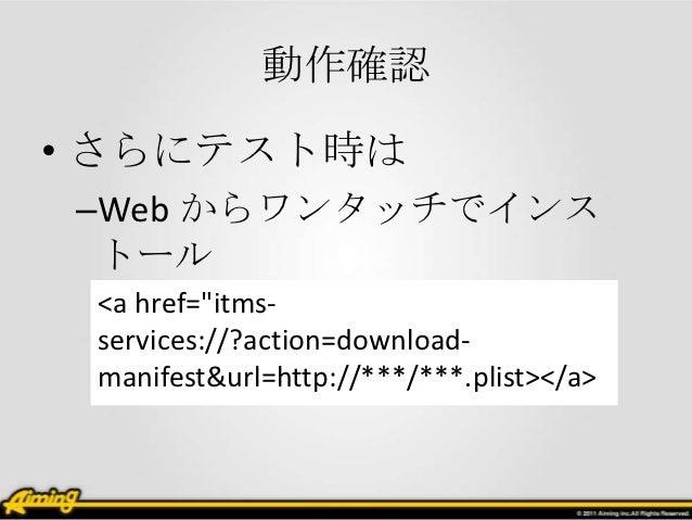 """動作確認• さらにテスト時は–Web からワンタッチでインス トール <a href=""""itms- services://?action=download- manifest&url=http://***/***.plist></a>"""