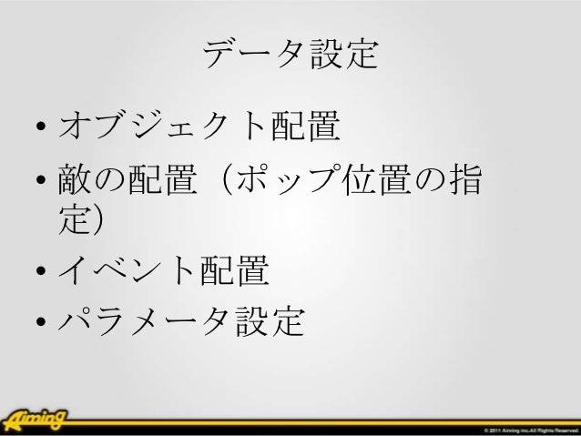データ設定• オブジェクト配置• 敵の配置(ポップ位置の指  定)• イベント配置• パラメータ設定