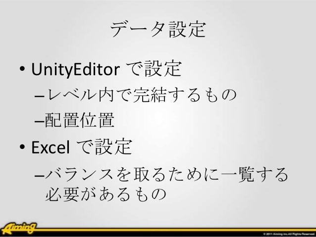データ設定• UnityEditor で設定 –レベル内で完結するもの –配置位置• Excel で設定 –バランスを取るために一覧する  必要があるもの