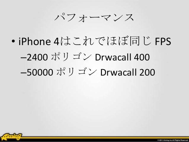 パフォーマンス• iPhone 4はこれでほぼ同じ FPS –2400 ポリゴン Drwacall 400 –50000 ポリゴン Drwacall 200