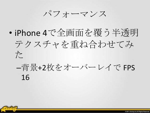 パフォーマンス• iPhone 4で全画面を覆う半透明  テクスチャを重ね合わせてみ  た –背景+2枚をオーバーレイで FPS  16