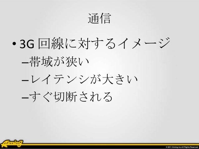 通信• 3G 回線に対するイメージ–帯域が狭い–レイテンシが大きい–すぐ切断される
