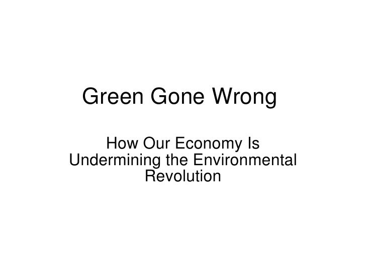 Green Gone Wrong How Our Economy Is Undermining the Environmental Revolution
