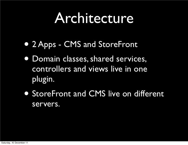 Architecture                    • 2 Apps - CMS and StoreFront                    • Domain classes, shared services,       ...
