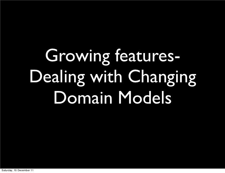 Growing features-                    Dealing with Changing                      Domain ModelsSaturday, 10 December 11