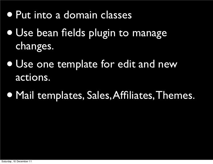 • Put into a domain classes   • Use bean fields plugin to manage           changes.   • Use one template for edit and new  ...