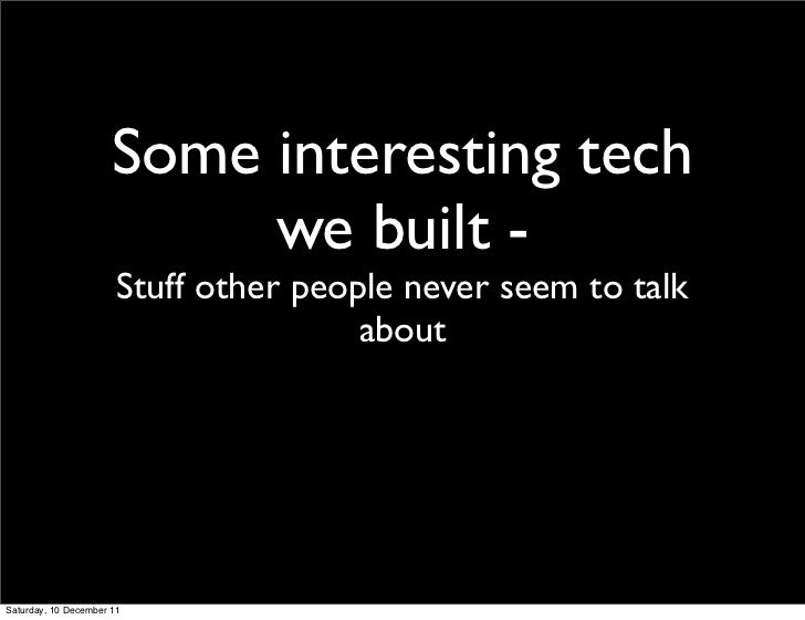 Some interesting tech                           we built -                       Stuff other people never seem to talk    ...