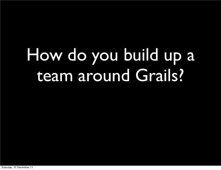 How do you build up a                   team around Grails?Saturday, 10 December 11