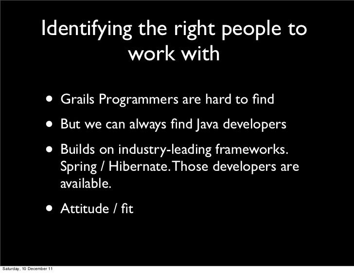 Identifying the right people to                             work with                    • Grails Programmers are hard to ...