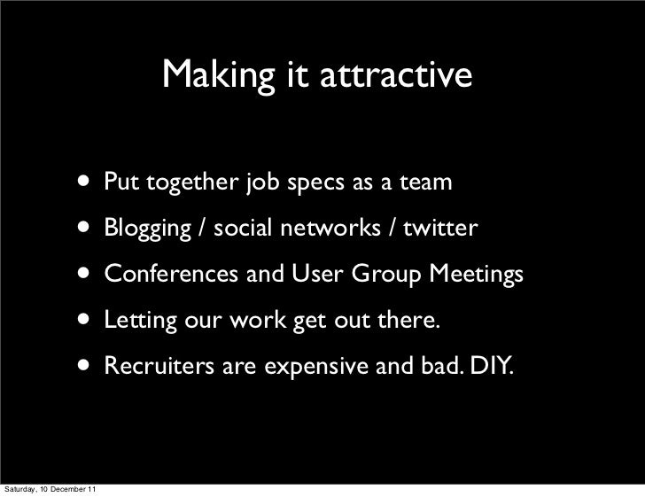 Making it attractive                  • Put together job specs as a team                  • Blogging / social networks / t...