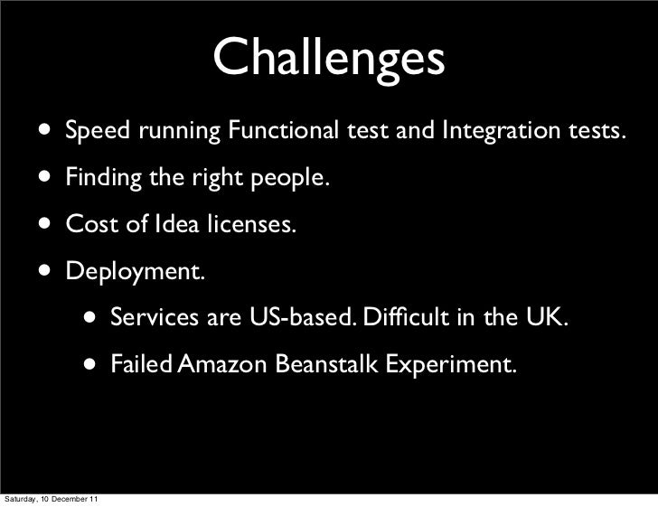 Challenges        • Speed running Functional test and Integration tests.        • Finding the right people.        • Cost ...