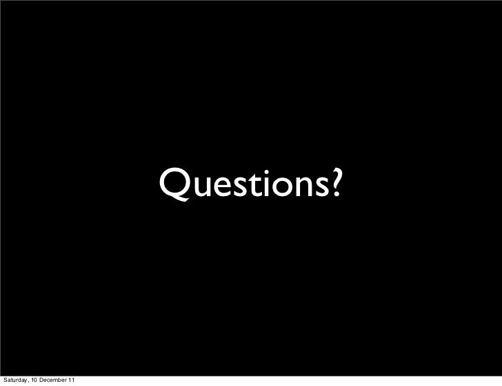 Questions?Saturday, 10 December 11