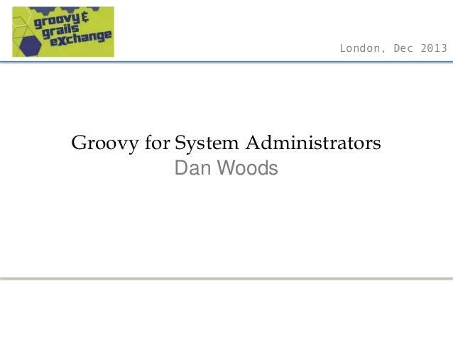 London, Dec 2013  Groovy for System Administrators Dan Woods