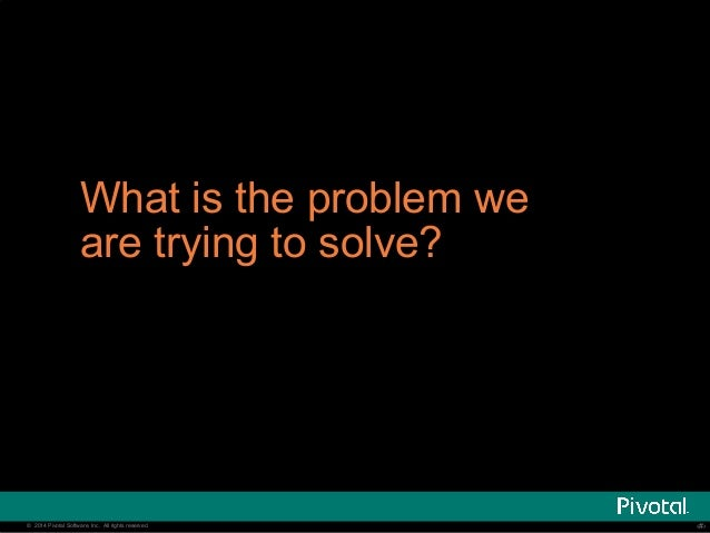 What is the problem we  are trying to solve?  © 2014 Pivotal Software, Inc. All rights reserved. ‹‹#››