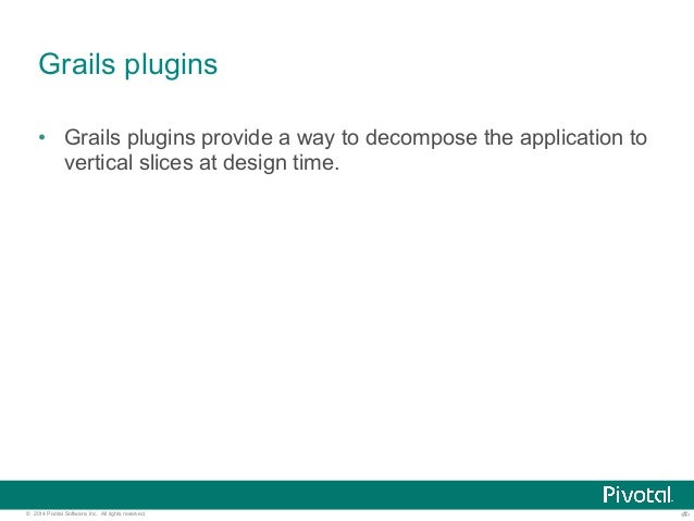 Grails plugins  • Grails plugins provide a way to decompose the application to  vertical slices at design time.  © 2014 Pi...