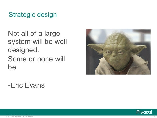 Strategic design  Not all of a large  system will be well  designed.  Some or none will  be.  -Eric Evans  © 2014 Pivotal ...