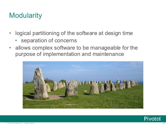 Modularity  • logical partitioning of the software at design time  • separation of concerns  • allows complex software to ...