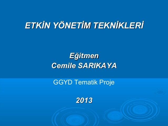 ETKİN YÖNETİM TEKNİKLERİETKİN YÖNETİM TEKNİKLERİ EğitmenEğitmen Cemile SARIKAYACemile SARIKAYA GGYD Tematik Proje 20132013