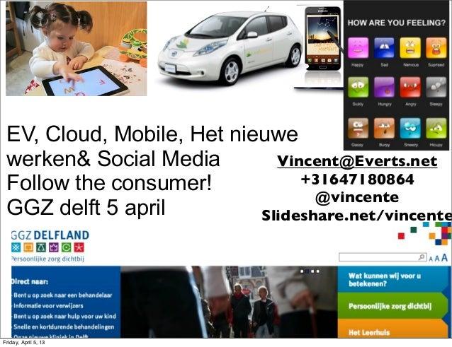 EV, Cloud, Mobile, Het nieuwe werken& Social Media        Vincent@Everts.net Follow the consumer!           +31647180864  ...