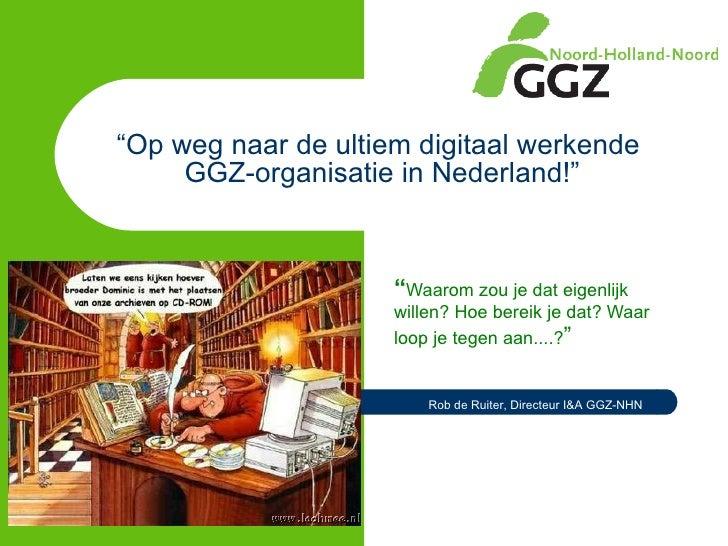 """"""" Op weg naar de ultiem digitaal werkende  GGZ-organisatie in Nederland!"""" """" Waarom zou je dat eigenlijk willen? Hoe bereik..."""