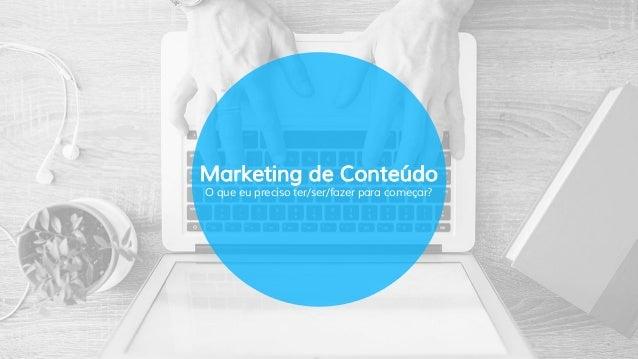Marketing de Conteúdo O que eu preciso ter/ser/fazer para começar?