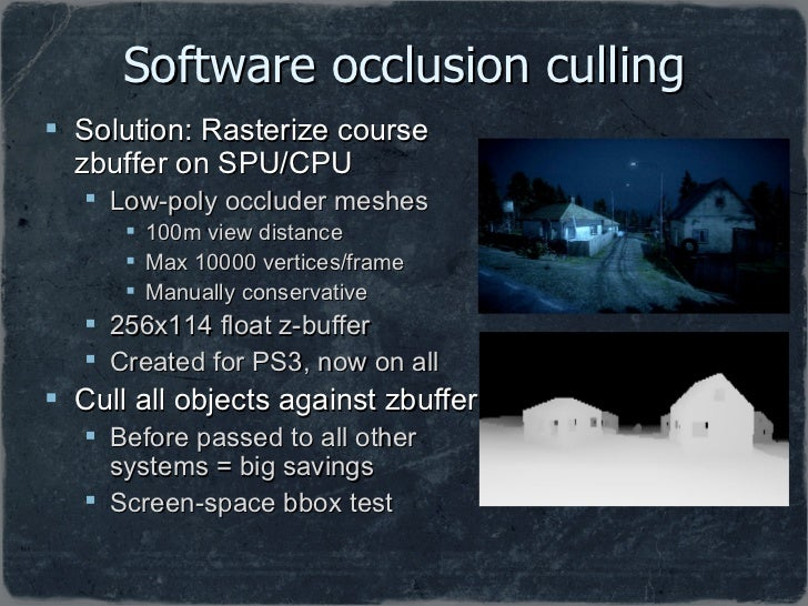 Software occlusion culling <ul><li>Solution: Rasterize course zbuffer on SPU/CPU </li></ul><ul><ul><li>Low-poly occluder m...