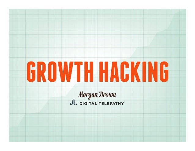 GROWTH HACKING     Morgan Brown