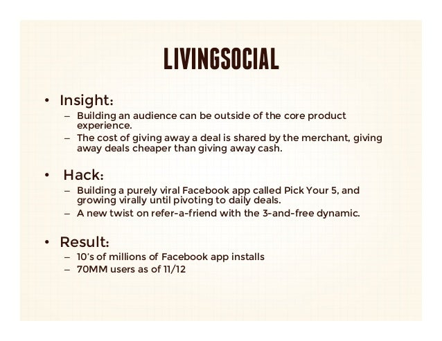 LIVINGSOCIAL• Insight:    – Building an audience can be outside of the core product      experience.    – The cost of g...